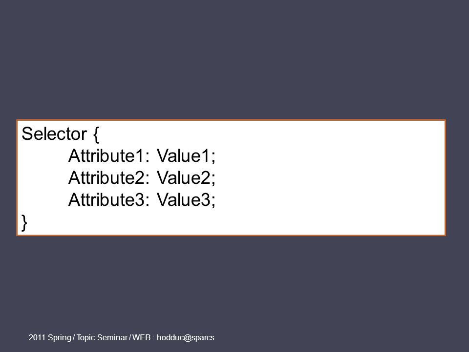 Selector { Attribute1: Value1; Attribute2: Value2; Attribute3: Value3; }