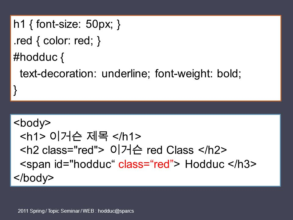h1 { font-size: 50px; }.red { color: red; } #hodduc { text-decoration: underline; font-weight: bold; } 2011 Spring / Topic Seminar / WEB : hodduc@sparcs 이거슨 제목 이거슨 red Class Hodduc