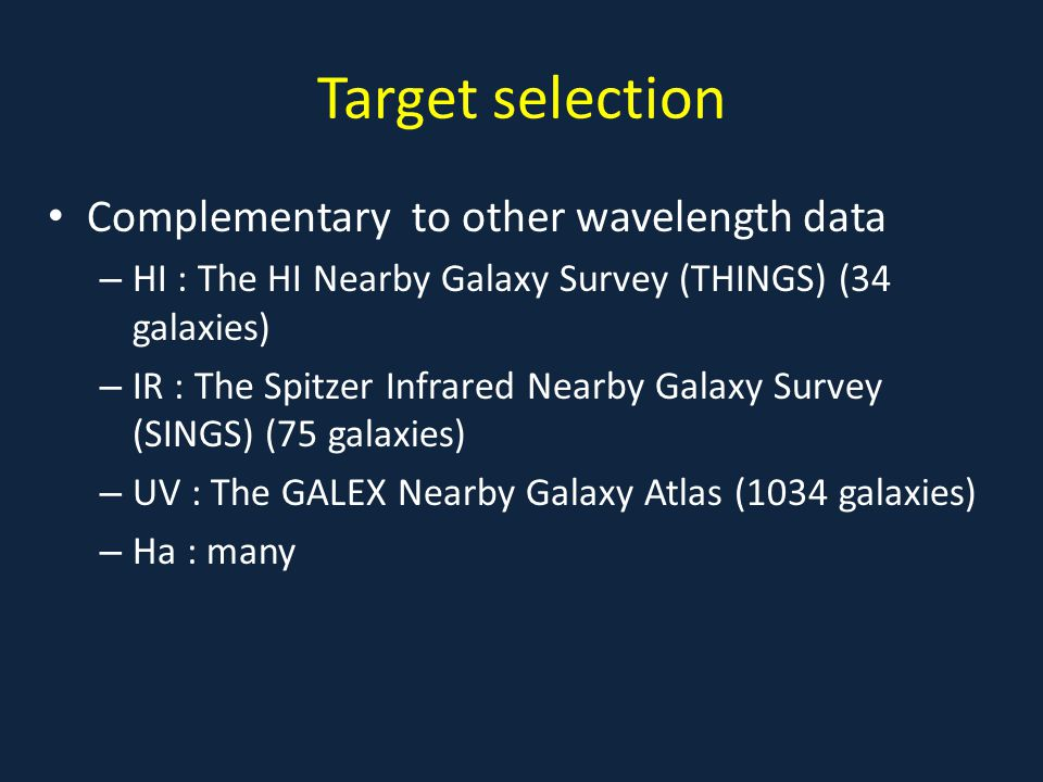 Target selection Complementary to other wavelength data – HI : The HI Nearby Galaxy Survey (THINGS) (34 galaxies) – IR : The Spitzer Infrared Nearby G