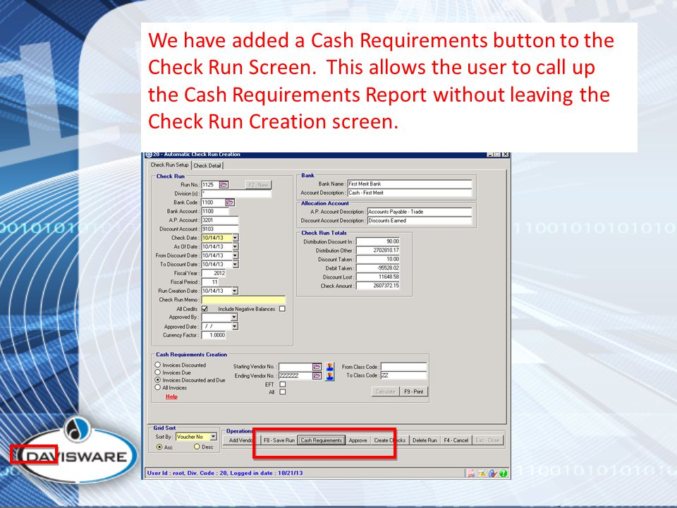 We have added a Cash Requirements button to the Check Run Screen. This allows the user to call up the Cash Requirements Report without leaving the Che