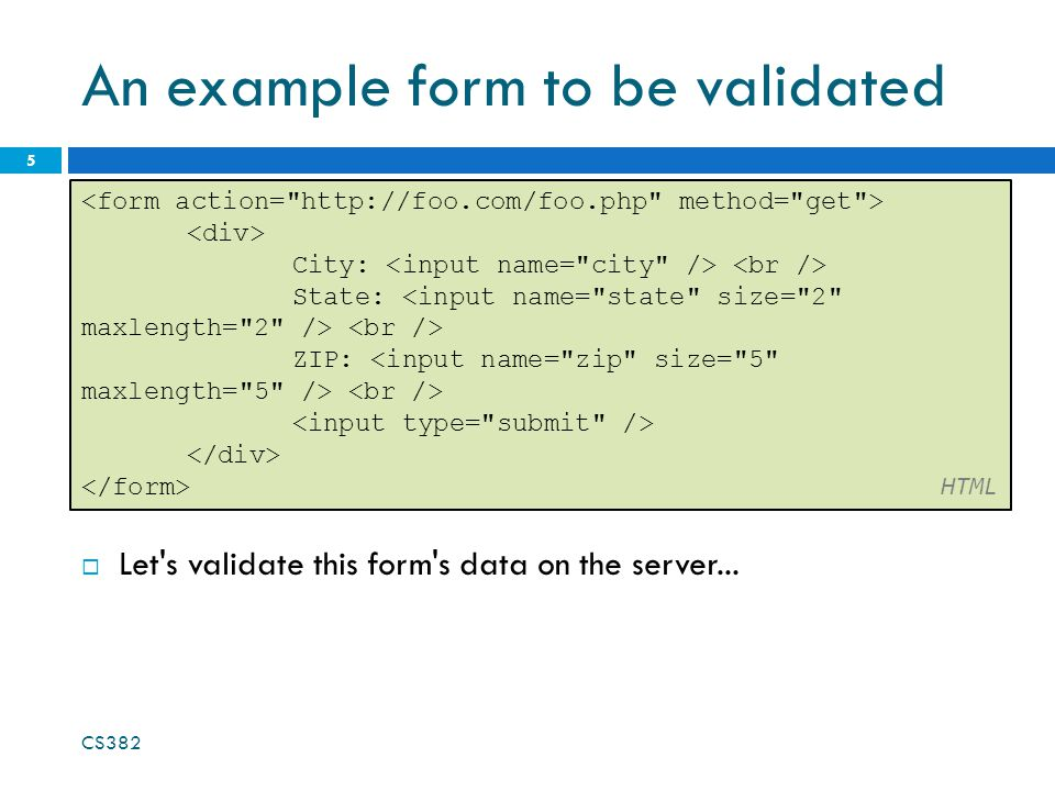 An example form to be validated 5 City: State: ZIP: HTML  Let s validate this form s data on the server...