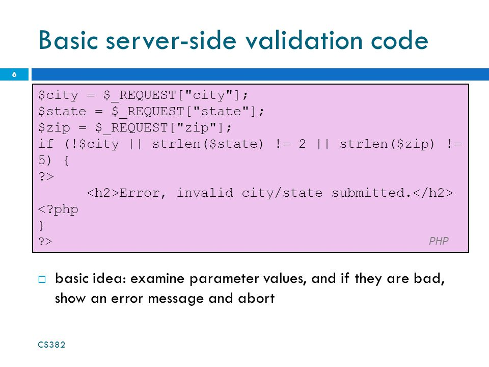Basic server-side validation code 6 $city = $_REQUEST[ city ]; $state = $_REQUEST[ state ]; $zip = $_REQUEST[ zip ]; if (!$city || strlen($state) != 2 || strlen($zip) != 5) { > Error, invalid city/state submitted.
