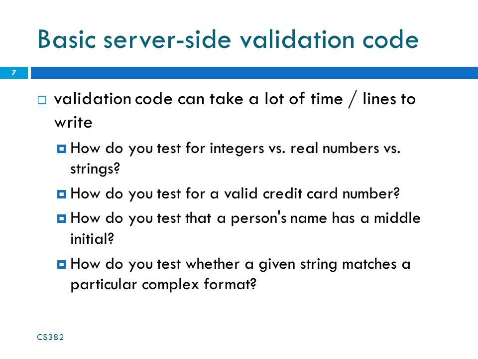 Basic server-side validation code  validation code can take a lot of time / lines to write  How do you test for integers vs.