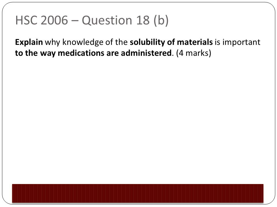 HSC 2006 – Question 18 (b) Explain why knowledge of the solubility of materials is important to the way medications are administered.