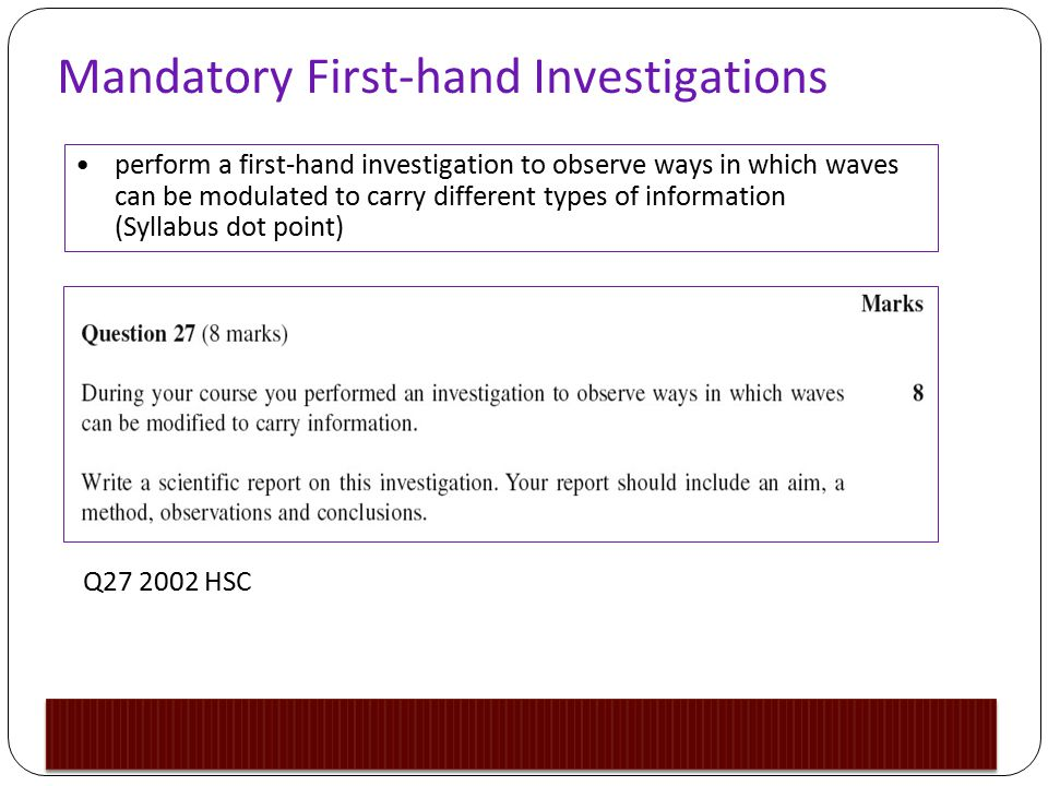Mandatory First-hand Investigations perform a first-hand investigation to observe ways in which waves can be modulated to carry different types of information (Syllabus dot point) Q27 2002 HSC