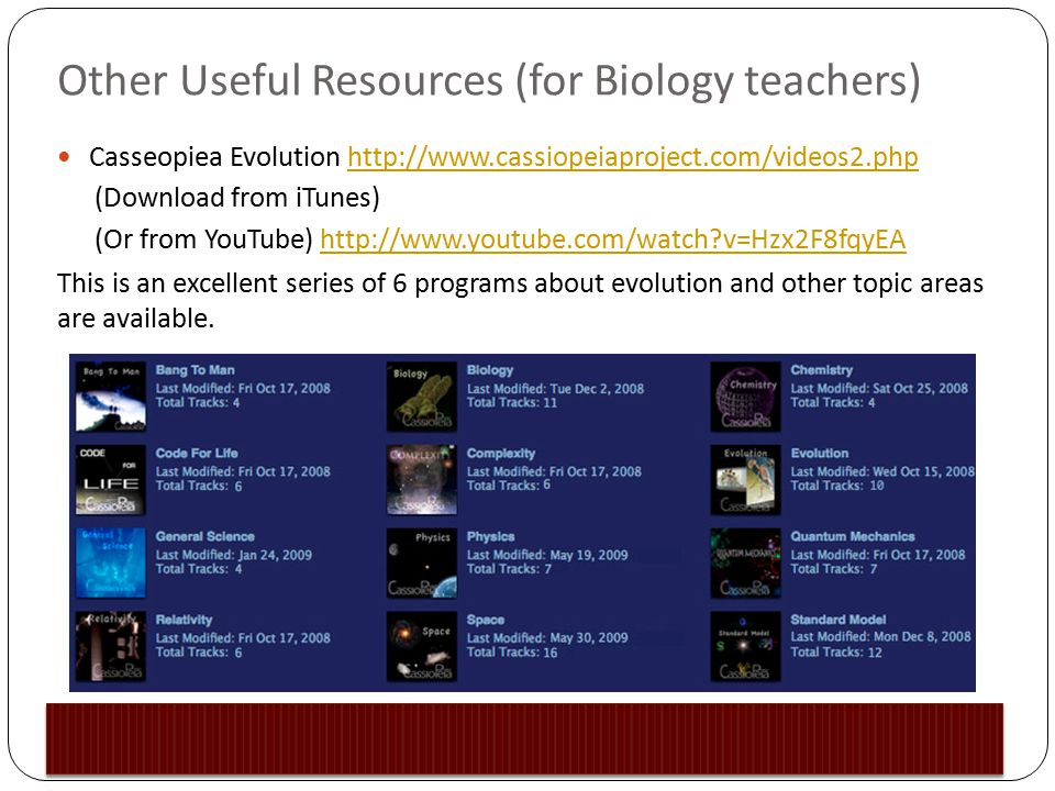 Other Useful Resources (for Biology teachers) Casseopiea Evolution http://www.cassiopeiaproject.com/videos2.phphttp://www.cassiopeiaproject.com/videos2.php (Download from iTunes) (Or from YouTube) http://www.youtube.com/watch?v=Hzx2F8fqyEAhttp://www.youtube.com/watch?v=Hzx2F8fqyEA This is an excellent series of 6 programs about evolution and other topic areas are available.