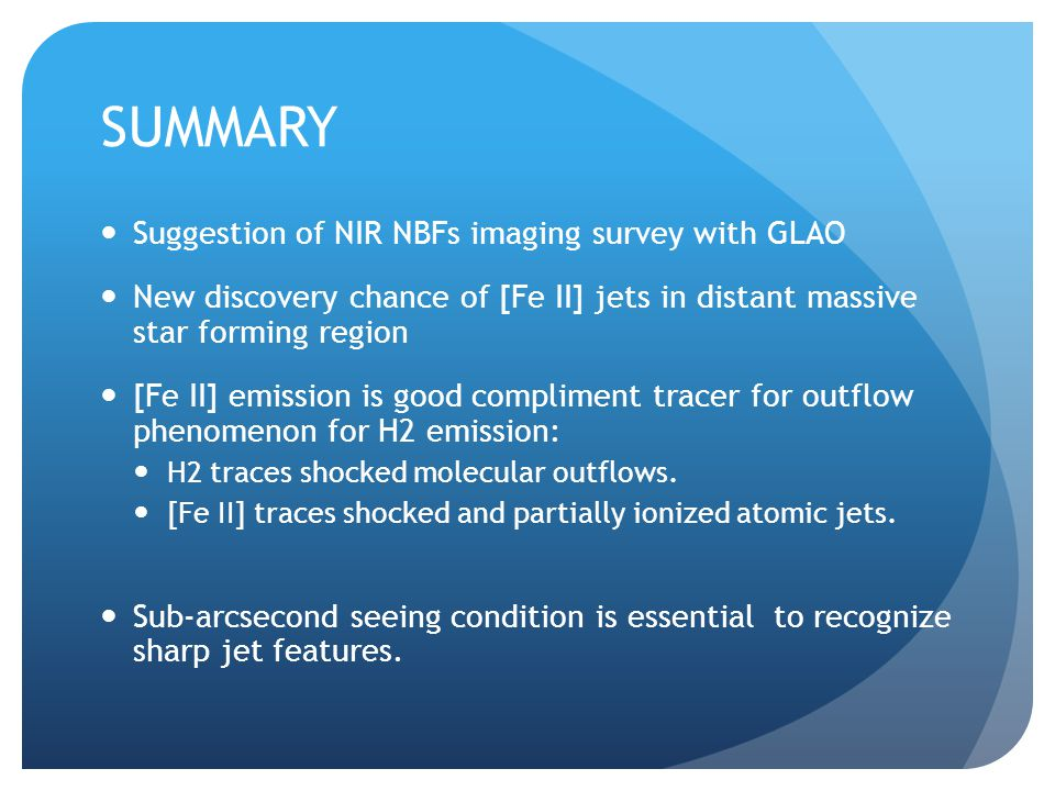 SUMMARY Suggestion of NIR NBFs imaging survey with GLAO New discovery chance of [Fe II] jets in distant massive star forming region [Fe II] emission is good compliment tracer for outflow phenomenon for H2 emission: H2 traces shocked molecular outflows.