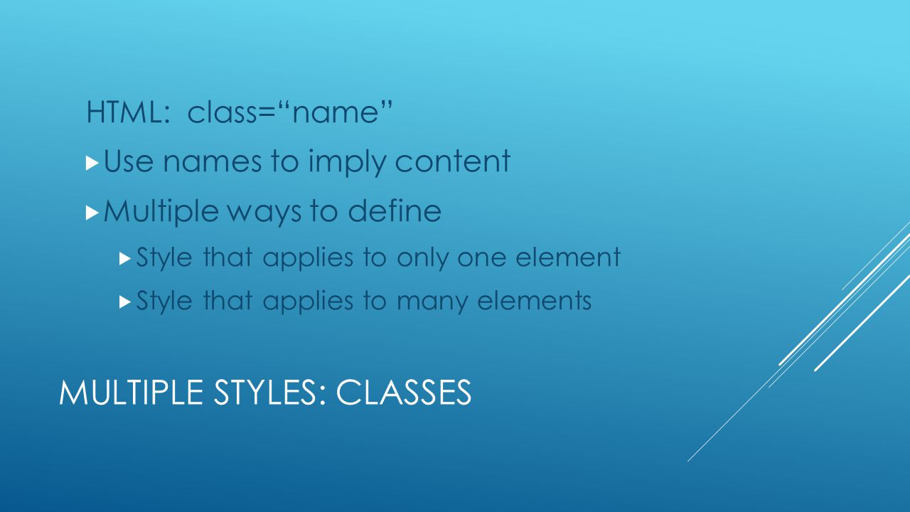 "MULTIPLE STYLES: CLASSES HTML: class=""name""  Use names to imply content  Multiple ways to define  Style that applies to only one element  Style th"