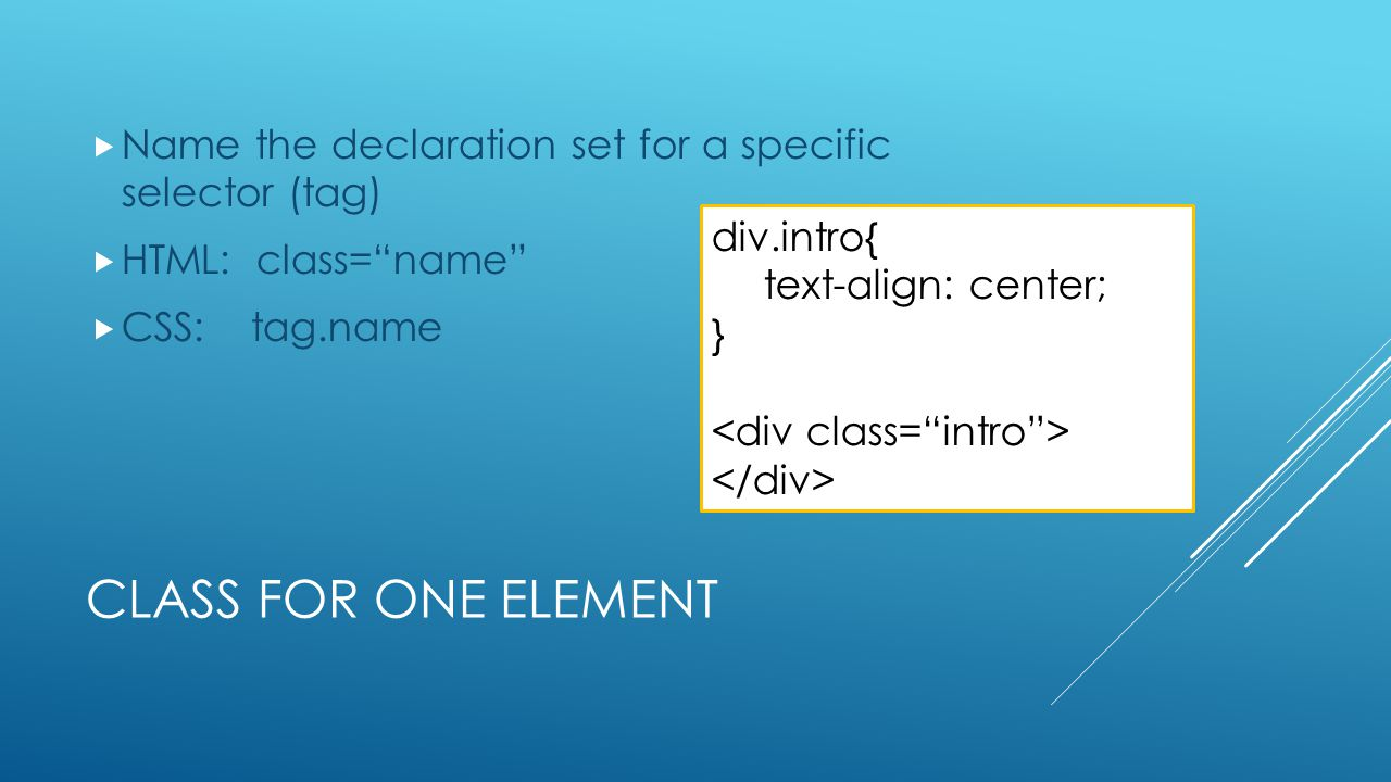 "CLASS FOR ONE ELEMENT  Name the declaration set for a specific selector (tag)  HTML: class=""name""  CSS: tag.name div.intro{ text-align: center; }"