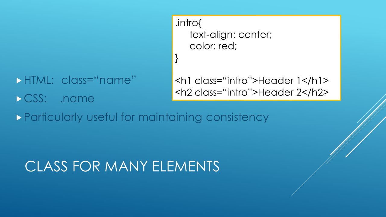 "CLASS FOR MANY ELEMENTS  HTML: class=""name""  CSS:.name  Particularly useful for maintaining consistency.intro{ text-align: center; color: red; } He"