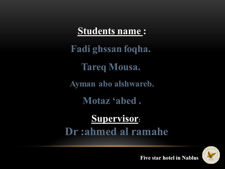 Students name : Fadi ghssan foqha. Tareq Mousa. Ayman abo alshwareb. Motaz 'abed. Supervisor : Dr :ahmed al ramahe Five star hotel in Nablus