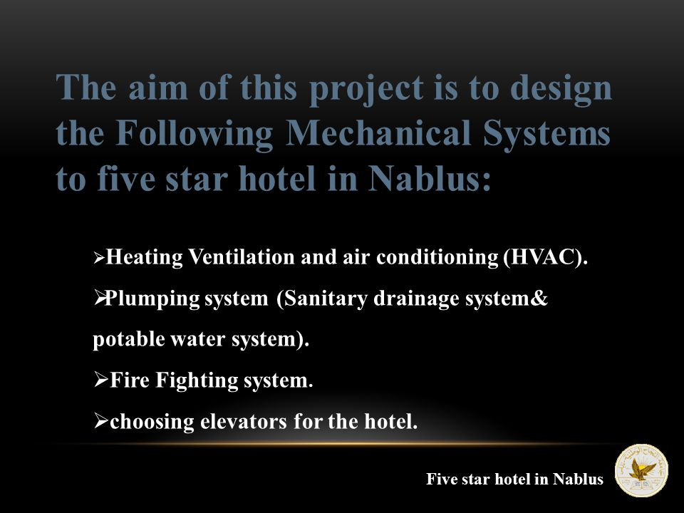 The aim of this project is to design the Following Mechanical Systems to five star hotel in Nablus:  Heating Ventilation and air conditioning (HVAC).