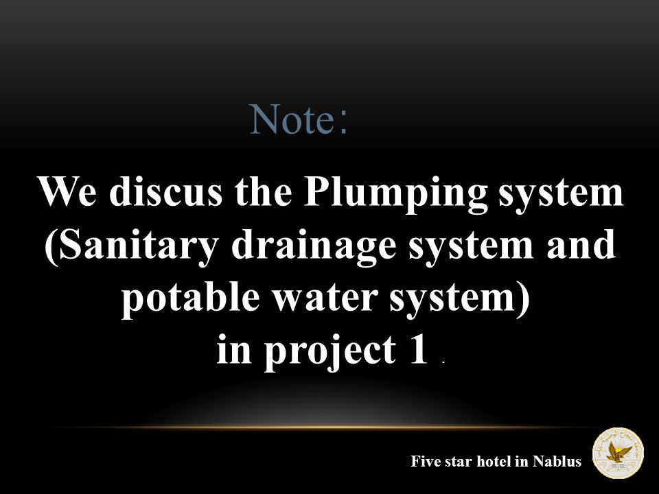 We discus the Plumping system (Sanitary drainage system and potable water system) in project 1. Note : Five star hotel in Nablus
