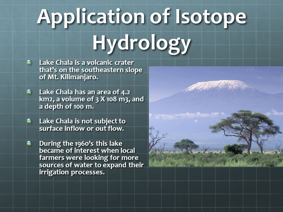 Application of Isotope Hydrology Lake Chala is a volcanic crater that's on the southeastern slope of Mt. Kilimanjaro. Lake Chala has an area of 4.2 km