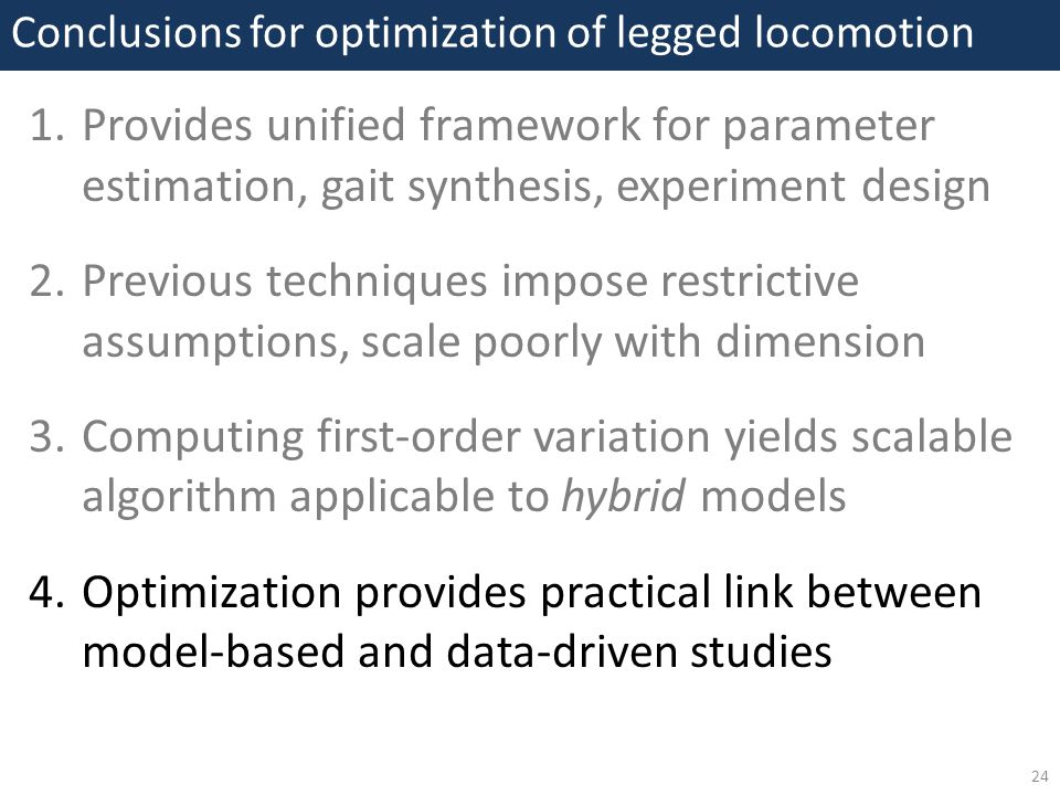 1.Provides unified framework for parameter estimation, gait synthesis, experiment design 2.Previous techniques impose restrictive assumptions, scale poorly with dimension 3.Computing first-order variation yields scalable algorithm applicable to hybrid models 4.Optimization provides practical link between model-based and data-driven studies Conclusions for optimization of legged locomotion 24