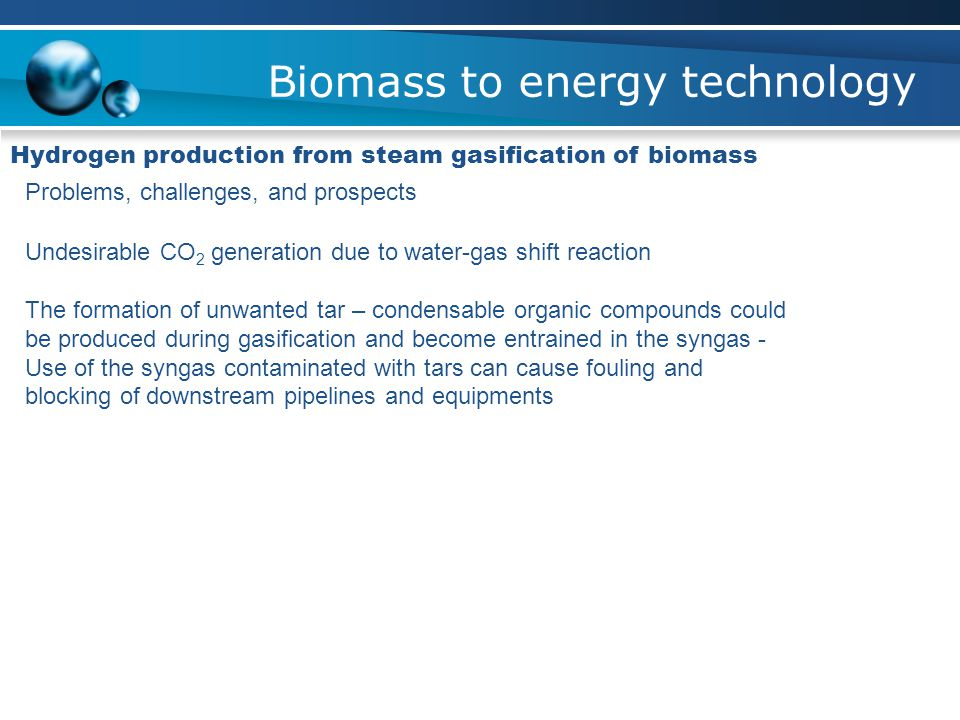 Biomass to energy technology Hydrogen production from steam gasification of biomass Problems, challenges, and prospects Undesirable CO 2 generation due to water-gas shift reaction The formation of unwanted tar – condensable organic compounds could be produced during gasification and become entrained in the syngas - Use of the syngas contaminated with tars can cause fouling and blocking of downstream pipelines and equipments