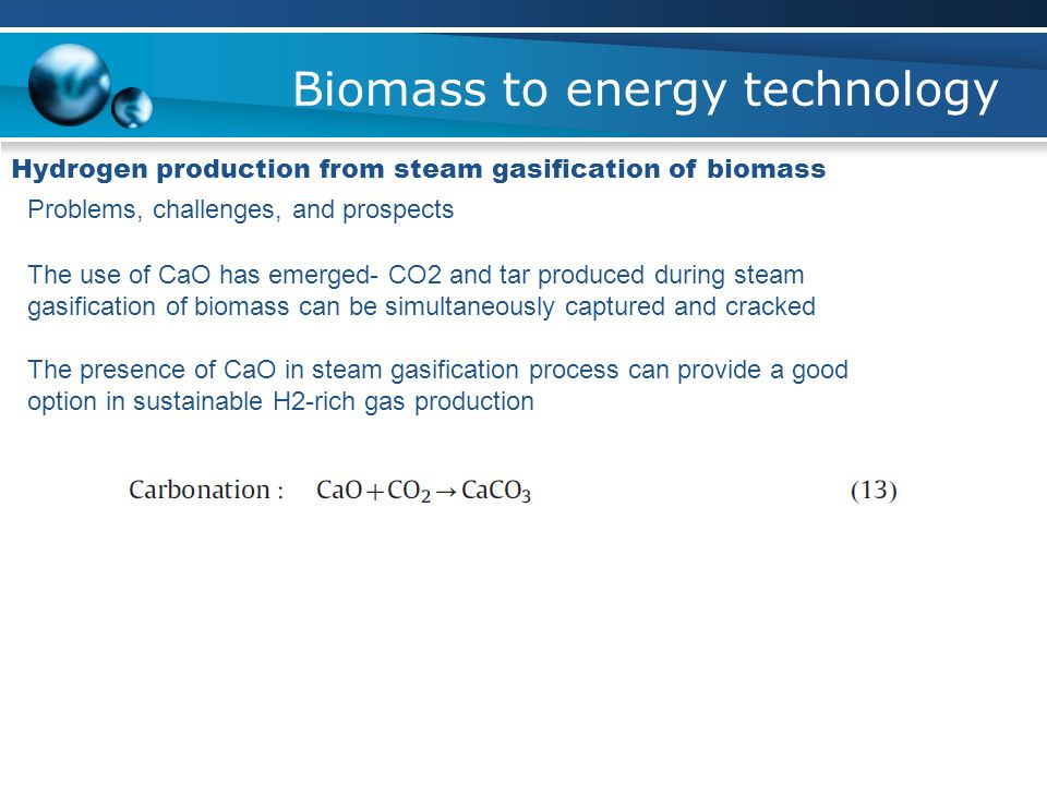 Biomass to energy technology Hydrogen production from steam gasification of biomass Problems, challenges, and prospects The use of CaO has emerged- CO2 and tar produced during steam gasification of biomass can be simultaneously captured and cracked The presence of CaO in steam gasification process can provide a good option in sustainable H2-rich gas production