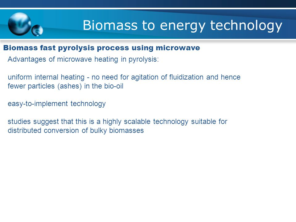 Biomass to energy technology Biomass fast pyrolysis process using microwave Advantages of microwave heating in pyrolysis: uniform internal heating - no need for agitation of fluidization and hence fewer particles (ashes) in the bio-oil easy-to-implement technology studies suggest that this is a highly scalable technology suitable for distributed conversion of bulky biomasses