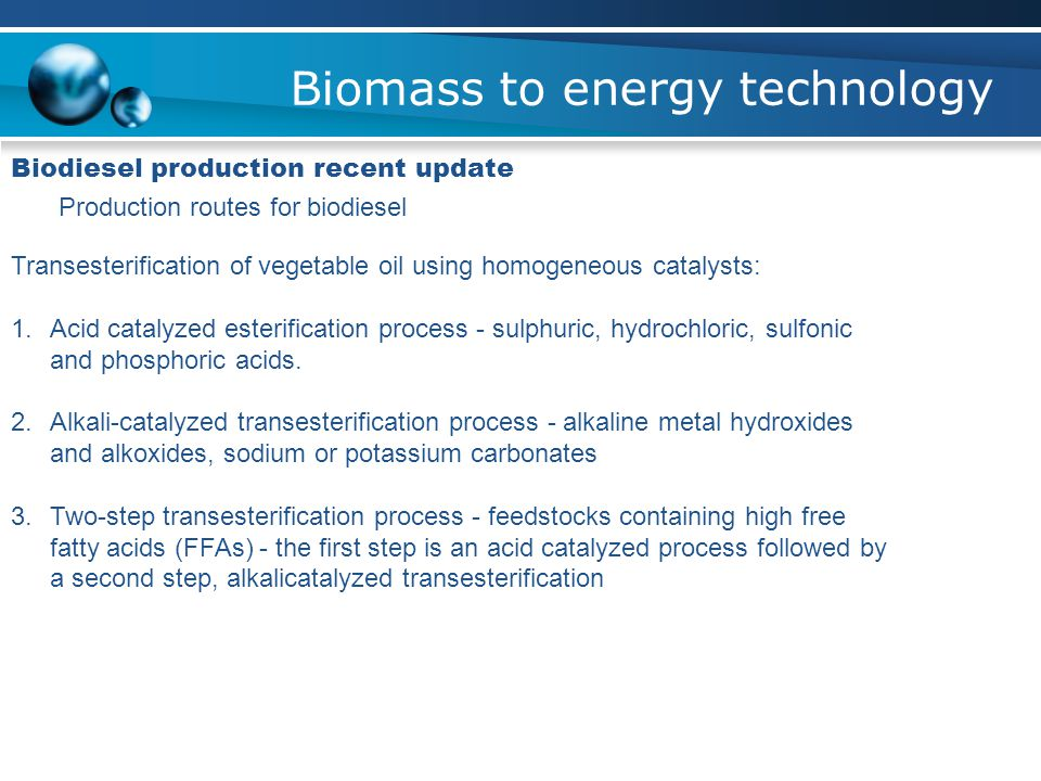 Biomass to energy technology Biodiesel production recent update Production routes for biodiesel Transesterification of vegetable oil using homogeneous catalysts: 1.Acid catalyzed esterification process - sulphuric, hydrochloric, sulfonic and phosphoric acids.