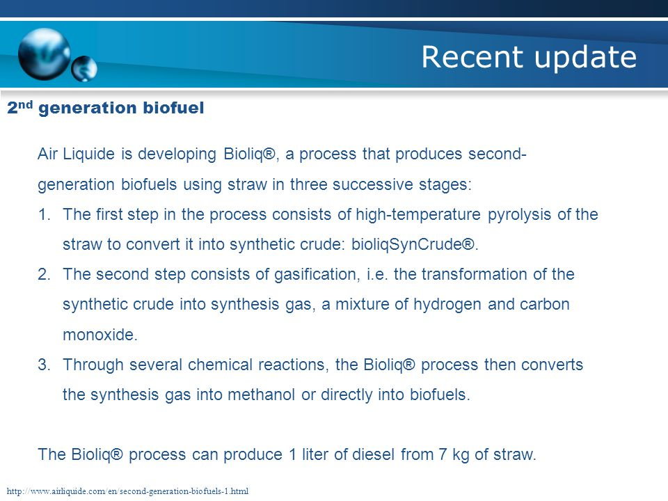 Recent update 2 nd generation biofuel Air Liquide is developing Bioliq®, a process that produces second- generation biofuels using straw in three successive stages: 1.The first step in the process consists of high-temperature pyrolysis of the straw to convert it into synthetic crude: bioliqSynCrude®.