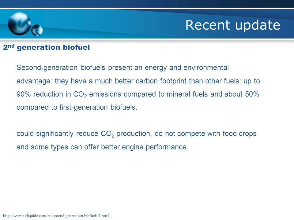 Recent update 2 nd generation biofuel Second-generation biofuels present an energy and environmental advantage: they have a much better carbon footprint than other fuels: up to 90% reduction in CO 2 emissions compared to mineral fuels and about 50% compared to first-generation biofuels.