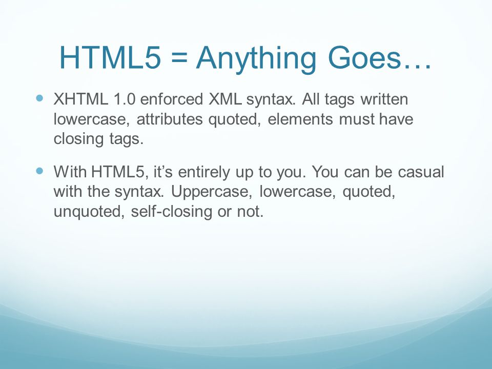 HTML5 = Anything Goes… XHTML 1.0 enforced XML syntax. All tags written lowercase, attributes quoted, elements must have closing tags. With HTML5, it's