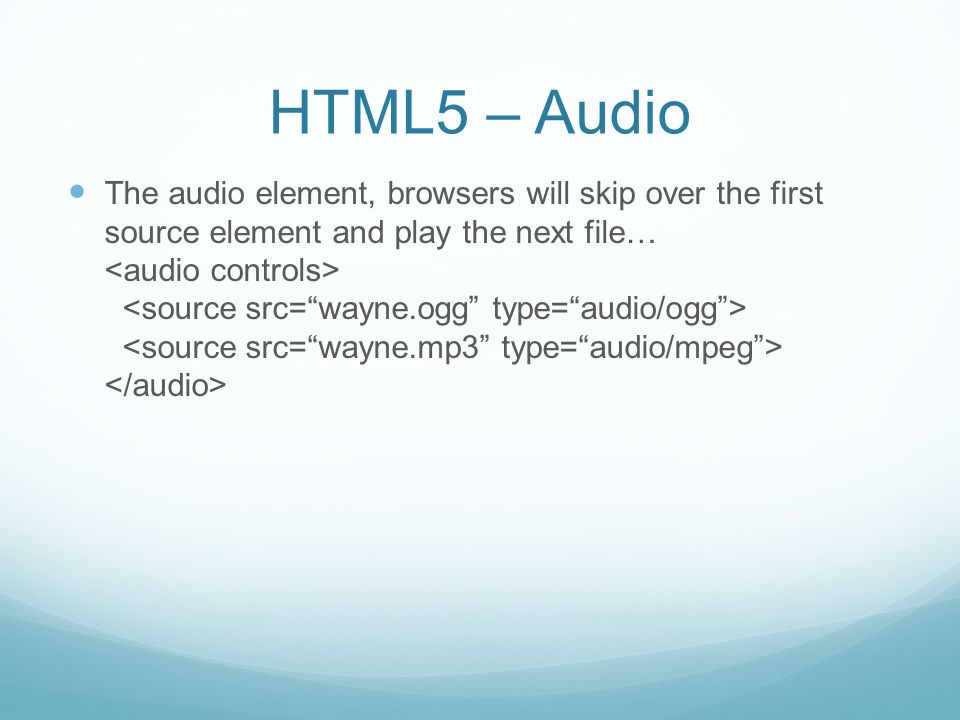 HTML5 – Audio The audio element, browsers will skip over the first source element and play the next file…