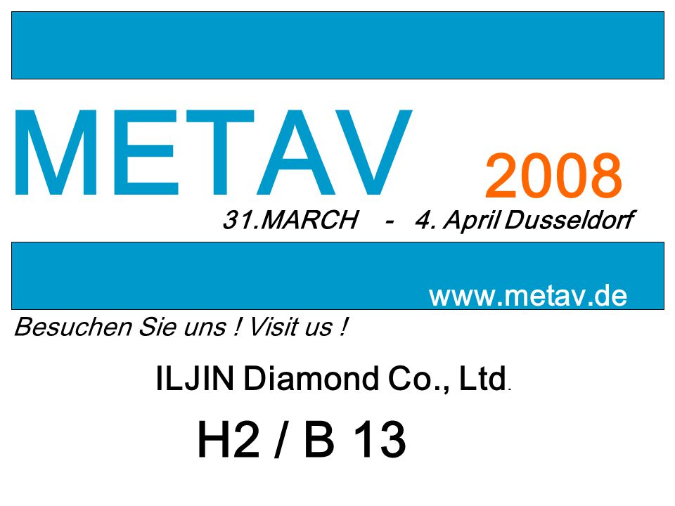 METAV 2008 31.MARCH - 4. April Dusseldorf www.metav.de Besuchen Sie uns ! Visit us ! ILJIN Diamond Co., Ltd. H2 / B 13