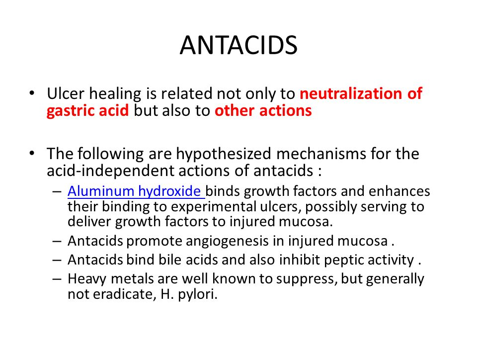 ANTACIDS Ulcer healing is related not only to neutralization of gastric acid but also to other actions The following are hypothesized mechanisms for t