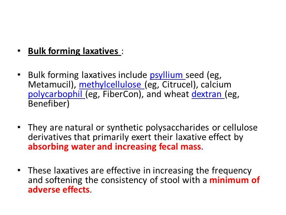 Bulk forming laxatives : Bulk forming laxatives include psyllium seed (eg, Metamucil), methylcellulose (eg, Citrucel), calcium polycarbophil (eg, Fibe