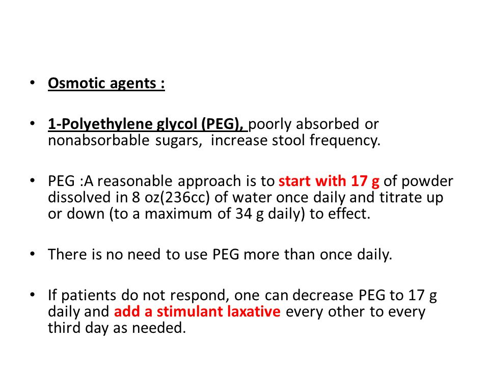 Osmotic agents : 1-Polyethylene glycol (PEG), poorly absorbed or nonabsorbable sugars, increase stool frequency. PEG :A reasonable approach is to star