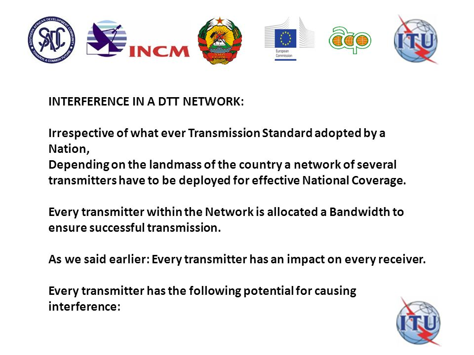 INTERFERENCE IN A DTT NETWORK: Irrespective of what ever Transmission Standard adopted by a Nation, Depending on the landmass of the country a network of several transmitters have to be deployed for effective National Coverage.