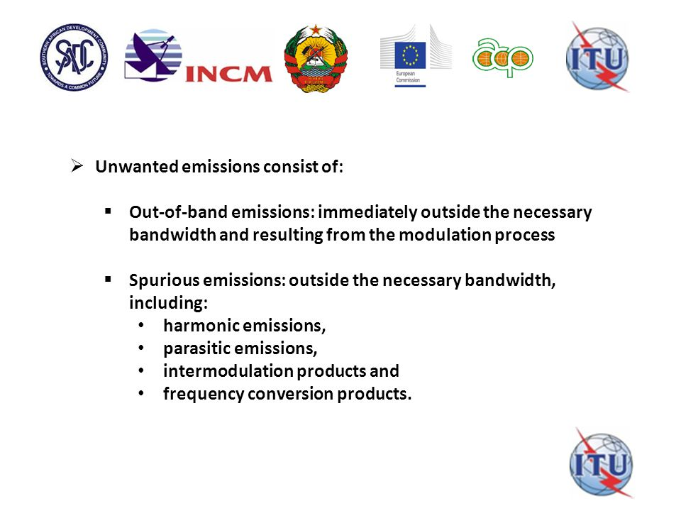  Unwanted emissions consist of:  Out-of-band emissions: immediately outside the necessary bandwidth and resulting from the modulation process  Spurious emissions: outside the necessary bandwidth, including: harmonic emissions, parasitic emissions, intermodulation products and frequency conversion products.