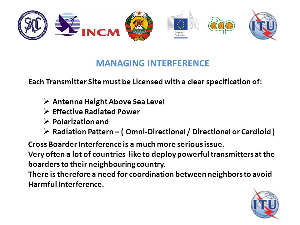 MANAGING INTERFERENCE Each Transmitter Site must be Licensed with a clear specification of:  Antenna Height Above Sea Level  Effective Radiated Power  Polarization and  Radiation Pattern – ( Omni-Directional / Directional or Cardioid ) Cross Boarder Interference is a much more serious issue.