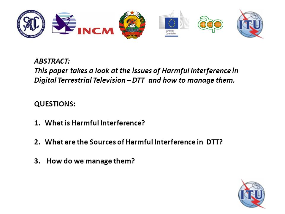ABSTRACT: This paper takes a look at the issues of Harmful Interference in Digital Terrestrial Television – DTT and how to manage them. QUESTIONS: 1.W