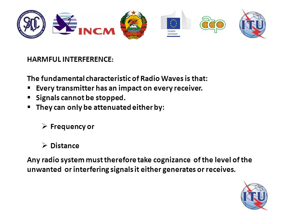 HARMFUL INTERFERENCE : The fundamental characteristic of Radio Waves is that:  Every transmitter has an impact on every receiver.