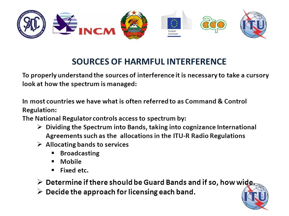 SOURCES OF HARMFUL INTERFERENCE To properly understand the sources of interference it is necessary to take a cursory look at how the spectrum is managed: In most countries we have what is often referred to as Command & Control Regulation: The National Regulator controls access to spectrum by:  Dividing the Spectrum into Bands, taking into cognizance International Agreements such as the allocations in the ITU-R Radio Regulations  Allocating bands to services  Broadcasting  Mobile  Fixed etc.