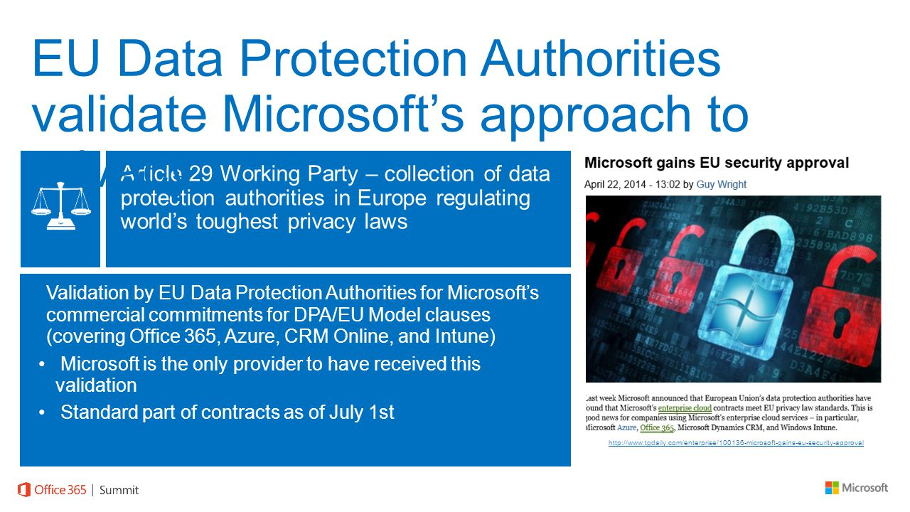 Article 29 Working Party – collection of data protection authorities in Europe regulating world's toughest privacy laws Validation by EU Data Protection Authorities for Microsoft's commercial commitments for DPA/EU Model clauses (covering Office 365, Azure, CRM Online, and Intune) Microsoft is the only provider to have received this validation Standard part of contracts as of July 1st http://www.tgdaily.com/enterprise/100136-microsoft-gains-eu-security-approval