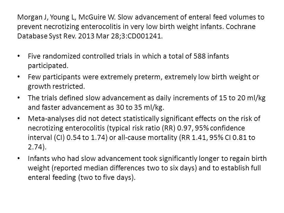Morgan J, Young L, McGuire W. Slow advancement of enteral feed volumes to prevent necrotizing enterocolitis in very low birth weight infants. Cochrane
