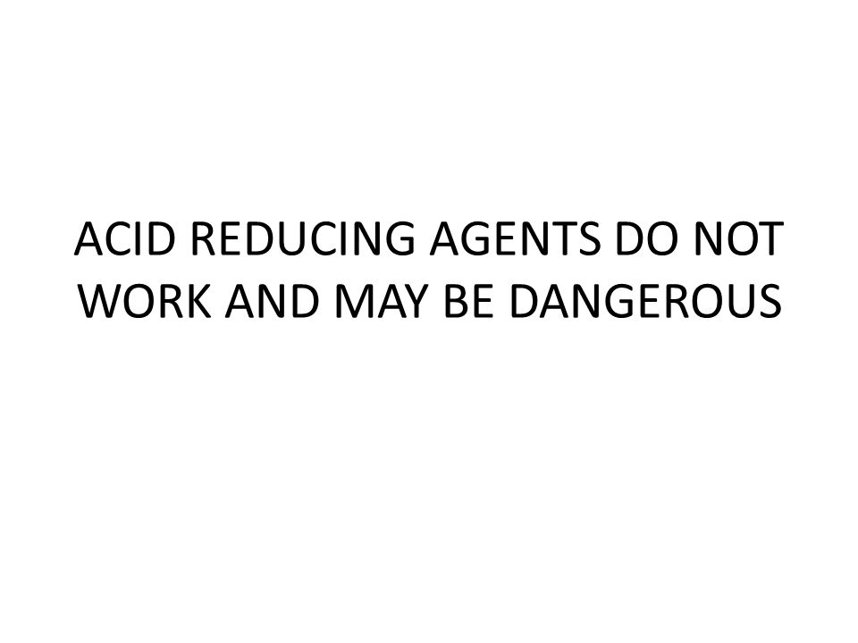ACID REDUCING AGENTS DO NOT WORK AND MAY BE DANGEROUS