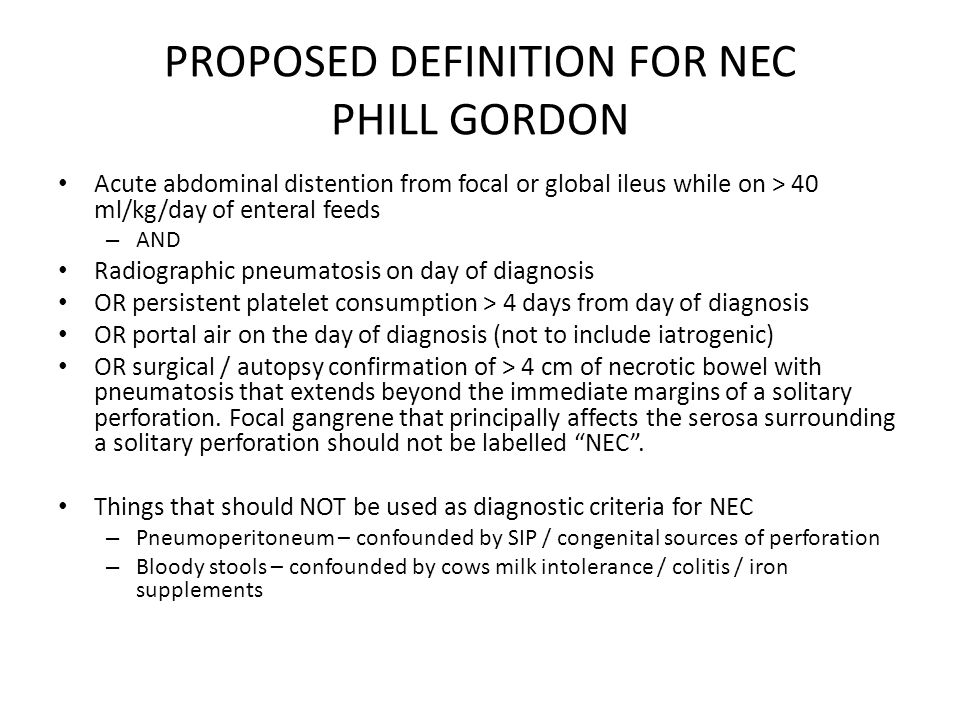 PROPOSED DEFINITION FOR NEC PHILL GORDON Acute abdominal distention from focal or global ileus while on > 40 ml/kg/day of enteral feeds – AND Radiogra