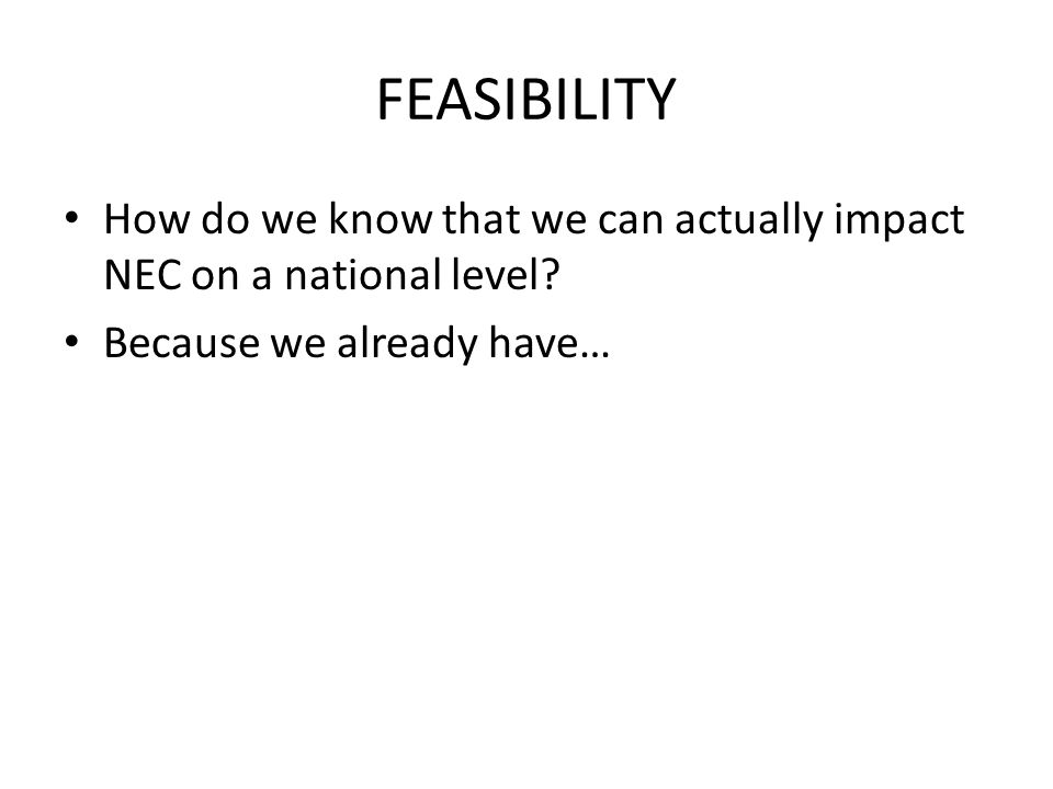 FEASIBILITY How do we know that we can actually impact NEC on a national level? Because we already have…