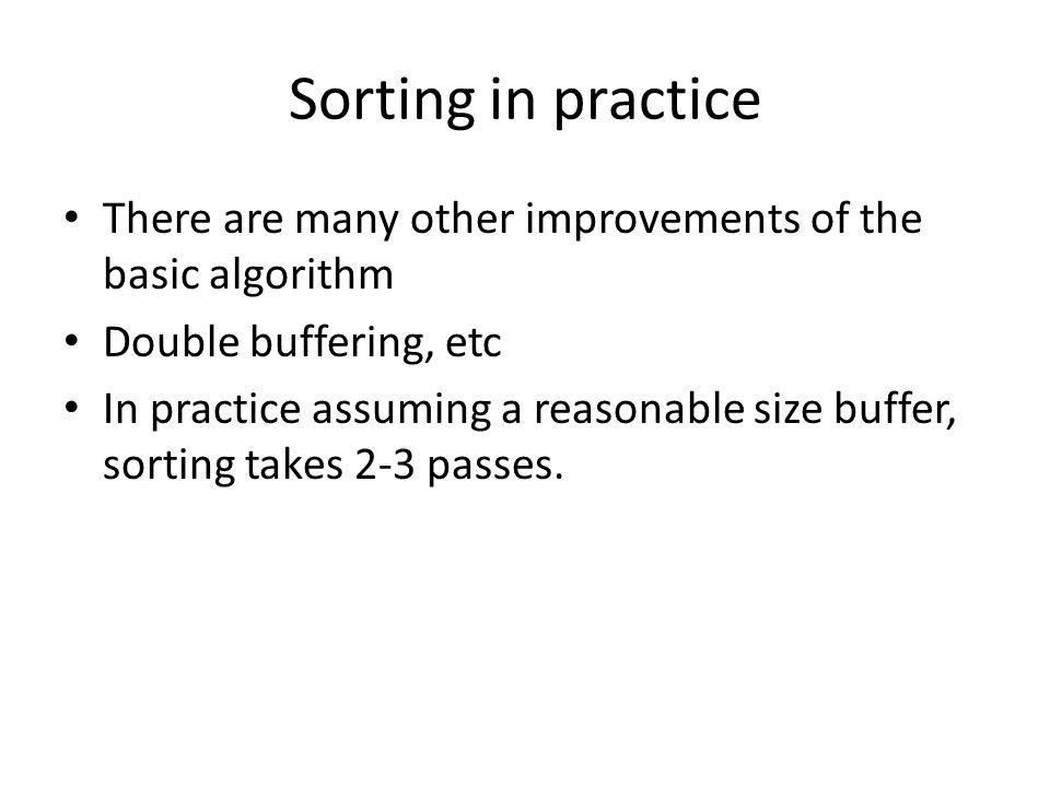 Sorting in practice There are many other improvements of the basic algorithm Double buffering, etc In practice assuming a reasonable size buffer, sort