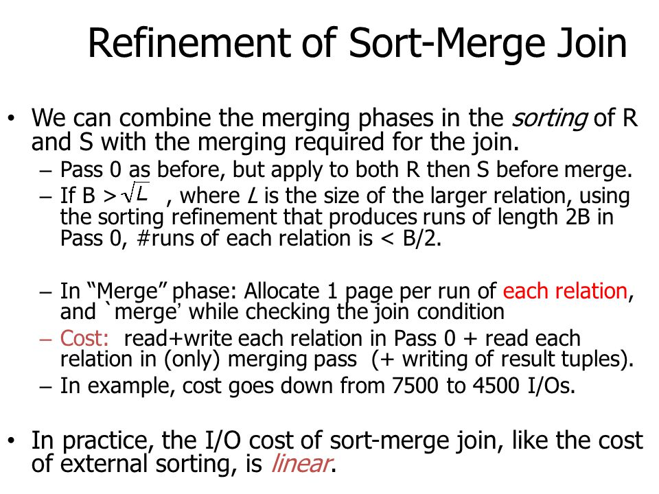 Refinement of Sort-Merge Join We can combine the merging phases in the sorting of R and S with the merging required for the join. – Pass 0 as before,