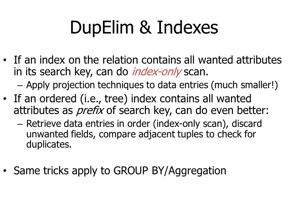 DupElim & Indexes If an index on the relation contains all wanted attributes in its search key, can do index-only scan. – Apply projection techniques