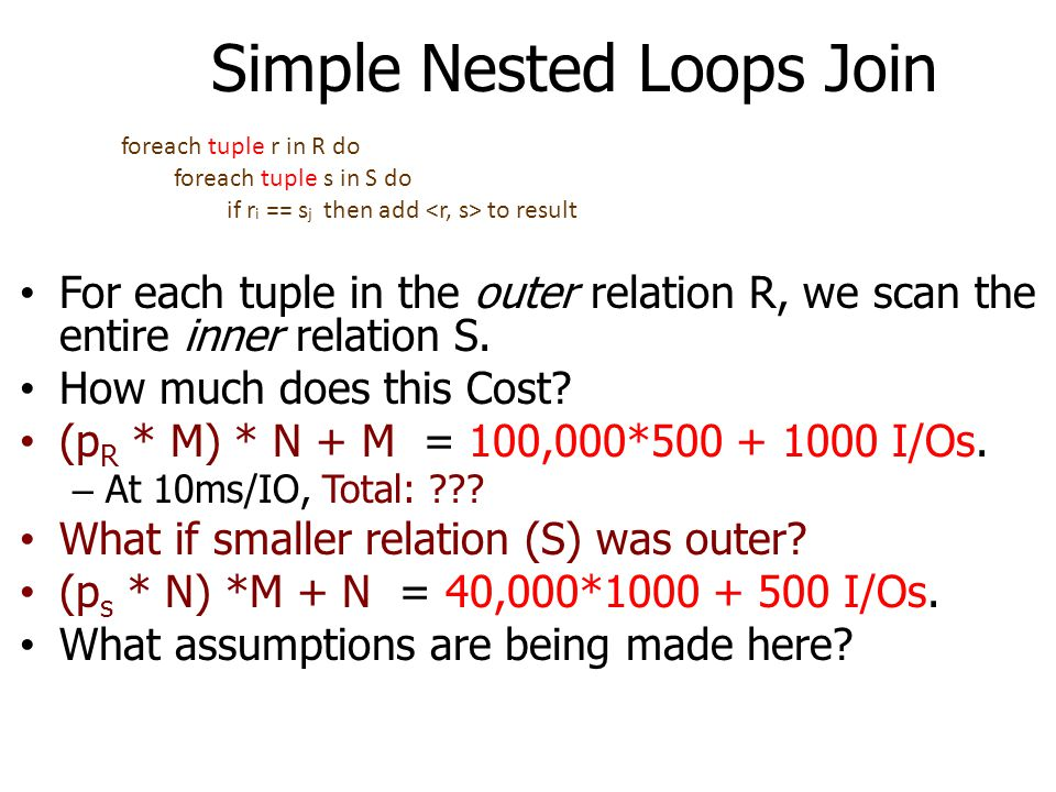 Simple Nested Loops Join For each tuple in the outer relation R, we scan the entire inner relation S. How much does this Cost? (p R * M) * N + M = 100