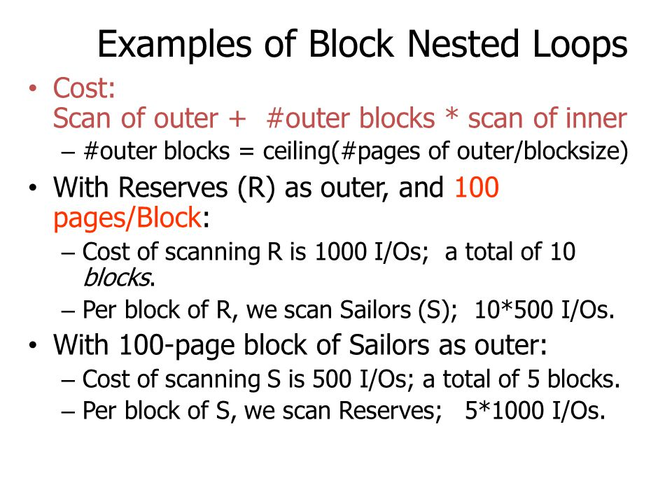 Examples of Block Nested Loops Cost: Scan of outer + #outer blocks * scan of inner – #outer blocks = ceiling(#pages of outer/blocksize) With Reserves
