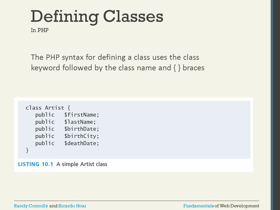 Fundamentals of Web DevelopmentRandy Connolly and Ricardo HoarFundamentals of Web DevelopmentRandy Connolly and Ricardo Hoar Defining Classes In PHP The PHP syntax for defining a class uses the class keyword followed by the class name and { } braces