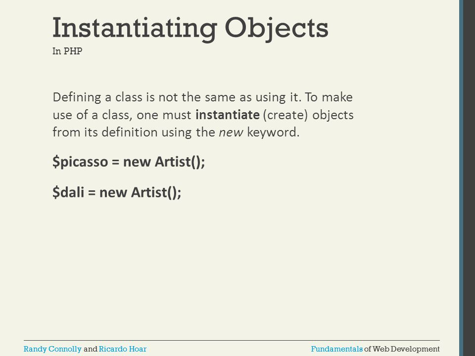Fundamentals of Web DevelopmentRandy Connolly and Ricardo HoarFundamentals of Web DevelopmentRandy Connolly and Ricardo Hoar Instantiating Objects In PHP Defining a class is not the same as using it.