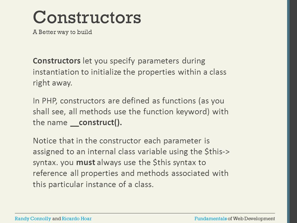 Fundamentals of Web DevelopmentRandy Connolly and Ricardo HoarFundamentals of Web DevelopmentRandy Connolly and Ricardo Hoar Constructors A Better way to build Constructors let you specify parameters during instantiation to initialize the properties within a class right away.